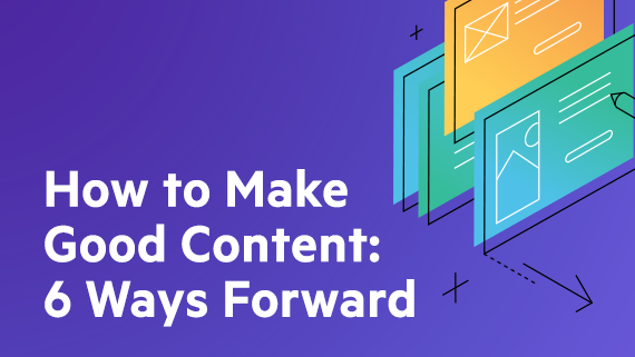 How to Make Good Content: 6 Ways Forward